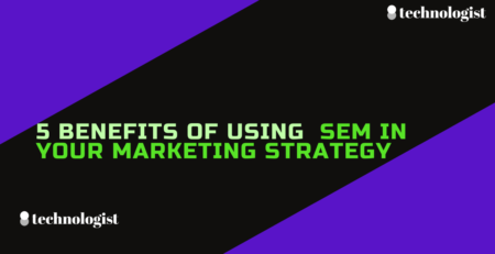 5 Benefits Of Using SEM In Your Marketing Strategy